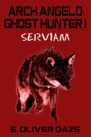 Arch Angelo Ghost Hunter I: 'Serviam' ebook by E. Oliver Daze