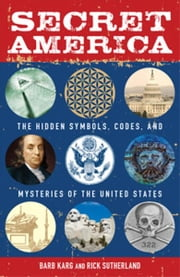 Secret America: The Hidden Symbols, Codes and Mysteries of the United States ebook by Barb Karg,Rick Sutherland