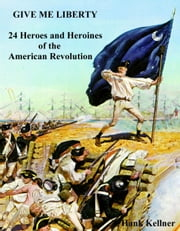 Give Me Liberty: 24 Heroes and Heroines of the American Revolution ebook by Hank Kellner