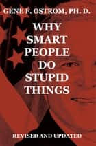 Why Smart People Do Stupid Things: Revised and Updated ebook by Gene F. Ostrom, Ph. D.