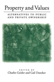 Property and Values - Alternatives To Public And Private Ownership ebook by Charles Geisler,Charles Geisler,Gail Daneker