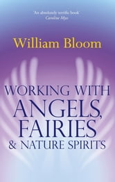 Working With Angels, Fairies And Nature Spirits ebook by William Bloom
