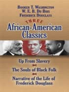 Three African-American Classics - Up from Slavery, The Souls of Black Folk and Narrative of the Life of Frederick Douglass ebook by W. E. B. Du Bois, Frederick Douglass, Booker T. Washington