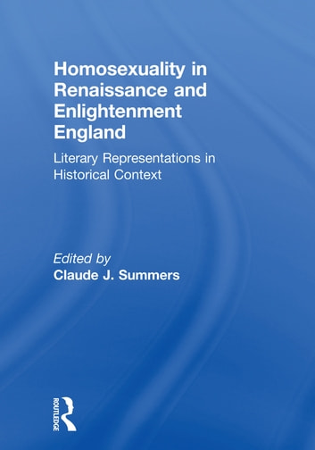 Homosexuality in Renaissance and Enlightenment England - Literary Representations in Historical Context ebook by Claude J Summers
