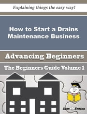 How to Start a Drains Maintenance Business (Beginners Guide) ebook by Christoper Redding,Sam Enrico