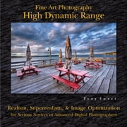 Fine Art Photography: High Dynamic Range - Realism, Superrealism, & Image Optimization for Serious Novices to Advanced Digital Photographers ebook by Tony Sweet