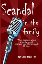 Scandal in the Family - What happens when a family secret changes your life for good? Or bad. ebook by Nancy Miller