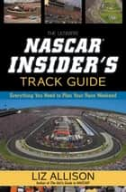 The Ultimate NASCAR Insider's Track Guide - Everything You Need to Plan Your Race Weekend ebook by Liz Allison