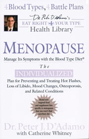 Menopause: Manage Its Symptoms With the Blood Type Diet - The Individualized Plan for Preventing and Treating Hot Flashes, Lossof Libido, Mood Changes, Osteoporosis, and Related Conditions ebook by Catherine Whitney,Peter J. D'Adamo