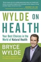Wylde on Health - Your Best Choices in the World of Natural Health ebook by Bryce Wylde