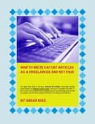 How To Write Catchy Articles As A Freelancer And Get Paid ebook by Ahsan Riaz