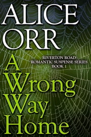 A Wrong Way Home - Riverton Road Romantic Suspense Series, #1 ebook by Alice Orr