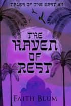 The Haven of Rest - Tales of the East, #4 ebook by Faith Blum