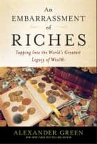 An Embarrassment of Riches - Tapping Into the World's Greatest Legacy of Wealth ebook by Alexander Green