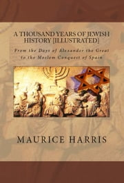 A Thousand Years of Jewish History - Illustrated - From the Days of Alexander the Great to the Moslem ebook by Maurice H. Harris,Murat Ukray