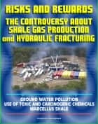 Risks and Rewards: The Controversy About Shale Gas Production and Hydraulic Fracturing, Ground Water Pollution, Toxic and Carcinogenic Chemical Dangers, Marcellus Shale, Hydrofrac and Fracking ebook by Progressive Management