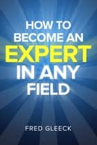 How to Become an EXPERT in ANY Field ebook by Fred Gleeck