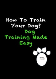 How To Train Your Dog? Dog Training Made Easy ebook by Poppy Fingley