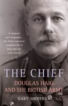 The Chief - Douglas Haig and the British Army ebook by Gary Sheffield