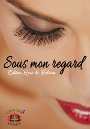 Sous mon regard - (Evidence Editions - Collection Vénus) ebook by Célina Rose, Kaléna