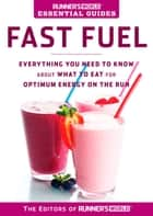 Runner's World Essential Guides: Fast Fuel - Everything You Need to Know about What to Eat for Optimum Energy on the Run ebook by Editors of Runner's World