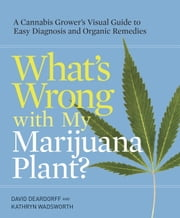What's Wrong with My Marijuana Plant? - A Cannabis Grower's Visual Guide to Easy Diagnosis and Organic Remedies ebook by Kobo.Web.Store.Products.Fields.ContributorFieldViewModel