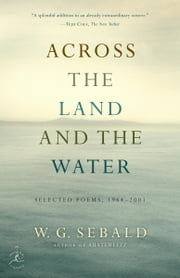Across the Land and the Water - Selected Poems, 1964-2001 ebook by W.G. Sebald,Iain Galbraith