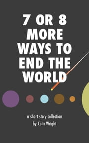 7 or 8 More Ways to End the World ebook by Colin Wright