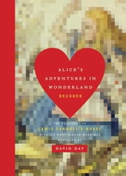 Alice's Adventures in Wonderland Decoded - The Full Text of Lewis Carroll's Novel with its Many Hidden Meanings Revealed ebook by David Day