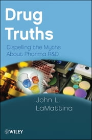 Drug Truths - Dispelling the Myths About Pharma R & D ebook by John L. LaMattina