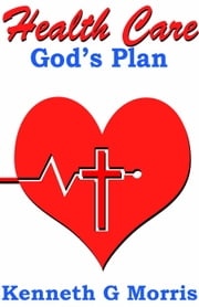 Health Care; God's Plan ebook by Kenneth G. Morris