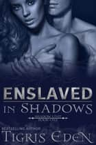 Enslaved In Shadows ebook by Tigris Eden