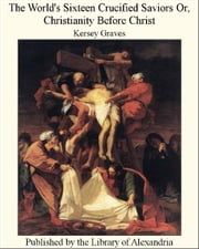 The World's Sixteen Crucified Saviors Or, Christianity Before Christ ebook by Kersey Graves