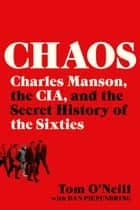 Chaos - Charles Manson, the CIA, and the Secret History of the Sixties ebook by Tom O'Neill, Dan Piepenbring