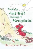 From An Ant Hill Springs A Mountain ebook by Barbara A. Pierce