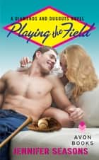 Playing the Field - A Diamonds and Dugouts Novel ebook by Jennifer Seasons