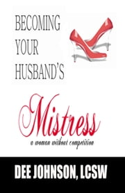 Becoming Your Husband's Mistress ebook by Dee Johnson, LCSW