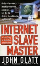 Internet Slave Master - A True Story of Seduction and Murder ebook by John Glatt