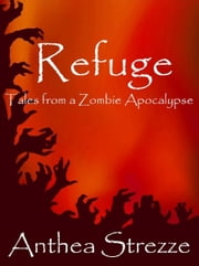 Refuge: Tales from a Zombie Apocalypse ebook by Anthea Strezze