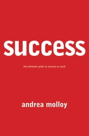 Success - The Ultimate Guide to Success At Work ebook by Andrea Molloy