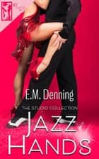 Jazz Hands - The Studio Collection, #3 ebook by E.M. Denning