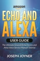 Amazon Echo and Alexa User Guide - The Ultimate Amazon Echo Device and Alexa Voice Service Manual Tutorial ebook by Joseph Joyner