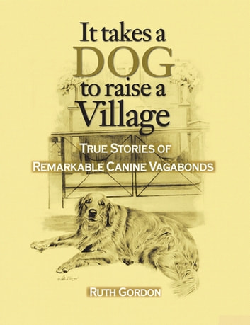 It Takes a Dog to Raise a Village - True Stories of Remarkable canine Vagabonds ebook by Ruth Gordon