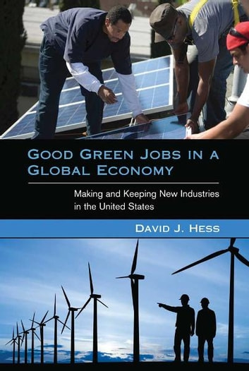 Good Green Jobs in a Global Economy - Making and Keeping New Industries in the United States ebook by David J. Hess