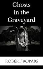 Ghosts in the Graveyard ebook by Robert Ropars