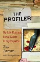 The Profiler - My Life Hunting Serial Killers and Psychopaths ebook by Pat Brown, Bob Andelman