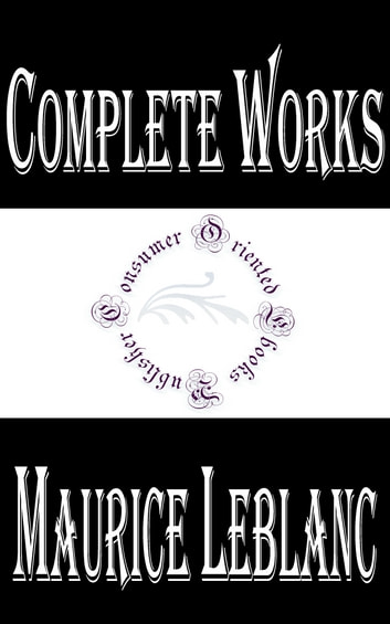 "Complete Works of Maurice Leblanc ""French Novelist and Writer of Short Stories"" ebook by Maurice LeBlanc"