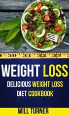 Weight Loss: Delicious Weight Loss Diet Cookbook ebook by Will Turner