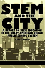 Stem and the City: A Report on Stem Education in the Great American Urban Public School System ebook by Berube, Clair T.