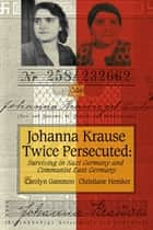 Johanna Krause Twice Persecuted - Surviving in Nazi Germany and Communist East Germany ebook by Carolyn Gammon, Christiane Hemker